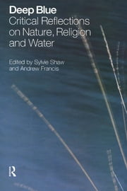 Deep Blue - Critical Reflections on Nature, Religion and Water ebook by Sylvie Shaw,Andrew Francis