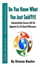 Do You Know What You Just Said?!!! - Communication Success with the Opposite Sex & Cultural Differences ebook by Dianna Booher
