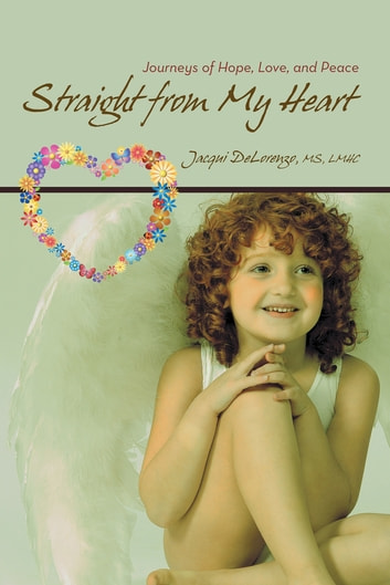 Straight from My Heart - Journeys of Hope, Love, and Peace ebook by Jacqui DeLorenzo, MS, LMHC