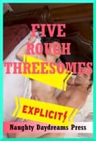 Five Rough Threesomes ebook by Naughty Daydreams Press
