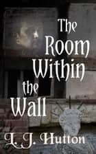 The Room Within the Wall ebook by L.J. Hutton