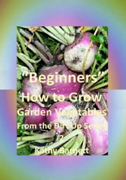"""Beginners"" How to Grow Garden Vegetables: - From the Dirt Up Series, #2 ebook by Kathy Barnett"