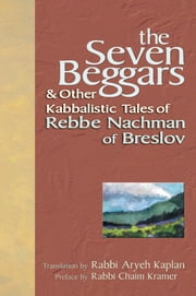 The Seven Beggars - & Other Kabbalistic Tales of Rebbe Nachman of Breslov ebook by Rabbi Chaim Kramer,Rabbi Aryeh Kaplan