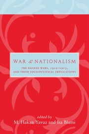 War and Nationalism - The Balkan Wars, 1912–1913, and Their Sociopolitical Implications ebook by M Hakan Yavuz,Isa Blumi