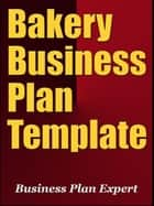 Bakery Business Plan Template (Including 6 Special Bonuses) ebook by Business Plan Expert
