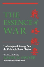 The Essence Of War - Leadership And Strategy From The Chinese Military Classics ebook by Ralph D. Sawyer