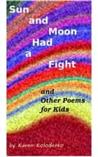 Sun and Moon Had a Fight and Other Poems for Kids ebook by Karen Kolodenko