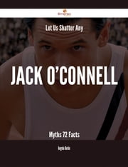Let Us Shatter Any Jack O'Connell Myths - 72 Facts ebook by Angela Burke