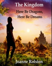 The Kingdom - Here Be Dragons, Here Be Dreams ebook by Joanne Rolston