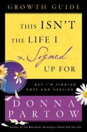 This Isn't the Life I Signed Up For Growth Guide - ...But I'm Finding Hope and Healing ebook by Donna Partow