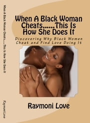 When A Black Woman Cheats......This Is How She Does It - Discovering Why Black Women Cheat and Find Love Doing It ebook by Raymoni Love