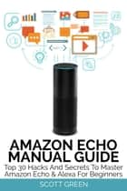 Amazon Echo Manual Guide : Top 30 Hacks And Secrets To Master Amazon Echo & Alexa For Beginners - The Blokehead Success Series ebook by Scott Green