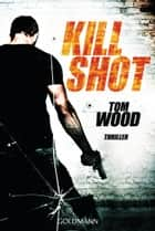 Kill Shot - Victor 4 - Thriller ebook by Tom Wood, Leo Strohm