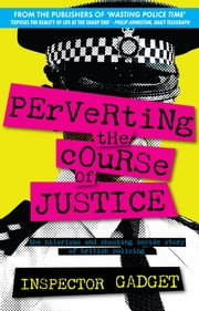 Perverting the Course of Justice - The Hilarious and Shocking Inside Story of British Policing ebook by Inspector Gadget