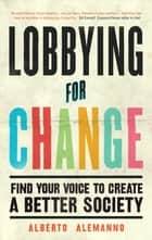 Lobbying for Change - Find Your Voice to Create a Better Society ebook by Alberto Alemanno