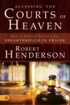 Accessing the Courts of Heaven - Positioning Yourself for Breakthrough and Answered Prayers ebook by Robert Henderson
