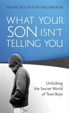 What Your Son Isn't Telling You - Unlocking the Secret World of Teen Boys ebook by Michael Ross, Susie Shellenberger