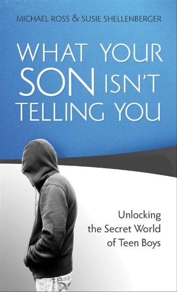 What Your Son Isn't Telling You - Unlocking the Secret World of Teen Boys ebook by Michael Ross,Susie Shellenberger