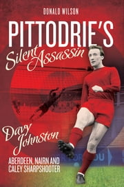 Pittodrie's Silent Assassin: Davy Johnston - Aberdeen FC, Nairn and Caley Sharpshooter ebook by Donald Wilson