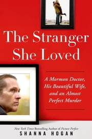 The Stranger She Loved - A Mormon Doctor, His Beautiful Wife, and an Almost Perfect Murder ebook by Shanna Hogan