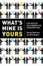 What's Mine Is Yours - The Rise of Collaborative Consumption ebook by Rachel Botsman, Roo Rogers