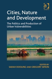 Cities, Nature and Development - The Politics and Production of Urban Vulnerabilities ebook by Dr Sarah Dooling,Dr Gregory Simon