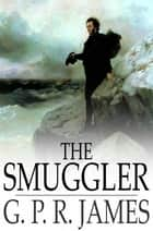 The Smuggler - A Tale ebook by G. P. R. James