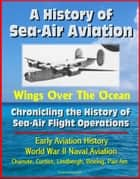 A History of Sea-Air Aviation: Wings Over The Ocean - Chronicling the History of Sea-Air Flight Operations, Early Aviation History, World War II Naval Aviation, Chanute, Curtiss, Lindbergh ebook by Progressive Management