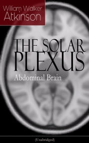THE SOLAR PLEXUS - Abdominal Brain - From the American pioneer of the New Thought movement, known for Practical Mental Influence, The Secret of Success, The Arcane Teachings & Reincarnation and the Law of Karma ebook by William Walker Atkinson