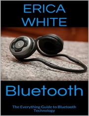 Bluetooth: The Everything Guide to Bluetooth Technology ebook by Erica White