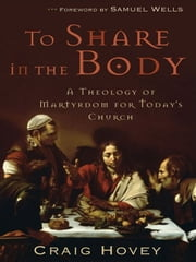 To Share in the Body - A Theology of Martyrdom for Today's Church ebook by Craig Hovey,Samuel Wells