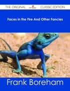 Faces in the Fire And Other Fancies - The Original Classic Edition ebook by Frank Boreham