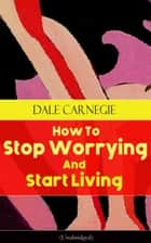 How To Stop Worrying And Start Living (Unabridged) - From the Greatest Motivational Speaker of 20th Century and Creator of The Quick and Easy Way to Effective Speaking & How to Stop Worrying and Start Living ebook by Dale Carnegie