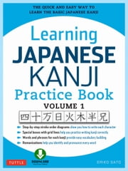 Learning Japanese Kanji Practice Book Volume 1 - The Quick and Easy Way to Learn the Basic Japanese Kanji [Downloadable Material] ebook by Eriko Sato