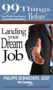 99 things you wish you knew before…Landing Your Dream Job - Your guide to avoid missing your golden opportunity ebook by Philippe Desrochers,GCDF