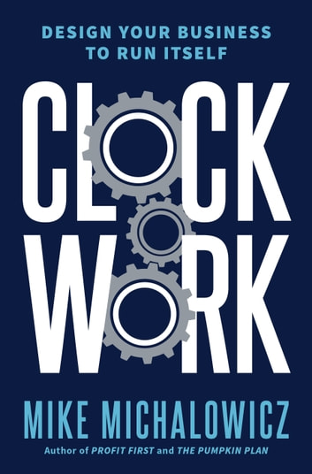 Clockwork - Design Your Business to Run Itself ebook by Mike Michalowicz