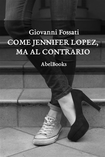 Come Jennifer Lopez, ma al contrario ebook by Giovanni Fossati