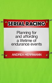 Serial Racing: Planning For And Affording A Lifetime Of Endurance Events ebook by Andrea Herrmann