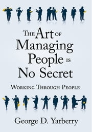 The Art of Managing People Is No Secret - Working Through People ebook by George D. Yarberry