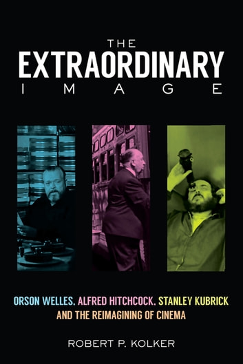 The Extraordinary Image - Orson Welles, Alfred Hitchcock, Stanley Kubrick, and the Reimagining of Cinema ebook by Robert P. Kolker