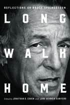 Long Walk Home - Reflections on Bruce Springsteen ebook by Jonathan D. Cohen, June Skinner Sawyers, Natalie Adler,...