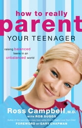 How to Really Parent Your Teenager - Raising Balanced Teens in an Unbalanced World ebook by Ross Campbell