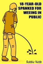 18 Year Old Spanked For Weeing In Public ebook by Robbie Webb