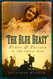 Blue Beast - Power and Passion in the Great War ebook by Jonathan Walker