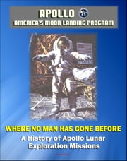 Apollo and America's Moon Landing Program: Where No Man Has Gone Before, A History of Apollo Lunar Exploration Missions - Science and Engineering History, Crews, Mission Planning (NASA SP-4214) ebook by Progressive Management
