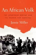An African Volk - The Apartheid Regime and Its Search for Survival ebook by Jamie Miller