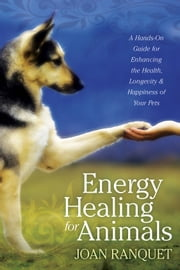 Energy Healing for Animals - A Hands-On Guide for Enhancing the Health, Longevity, and Happiness of Your Pets ebook by Joan Ranquet