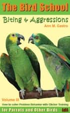 Biting & Aggression: How to Solve Problem Behavior with Clicker Training. The Bird School for Parrots and other Birds ebook by Ann Castro