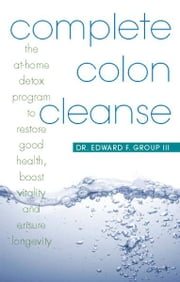 Complete Colon Cleanse - The At-Home Detox Program to Restore Good Health, Boost Vitality, and Ensure Longevity ebook by D.C. Edward Group III