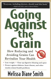 Going Against the Grain: How Reducing and Avoiding Grains Can Revitalize Your Health ebook by Melissa Smith